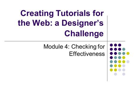 Creating Tutorials for the Web: a Designer's Challenge Module 4: Checking for Effectiveness.