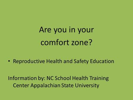 Are you in your comfort zone? Reproductive Health and Safety Education Information by: NC School Health Training Center Appalachian State University.