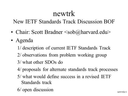 Newtrk-1 newtrk New IETF Standards Track Discussion BOF Chair: Scott Bradner Agenda 1/ description of current IETF Standards Track 2/ observations from.