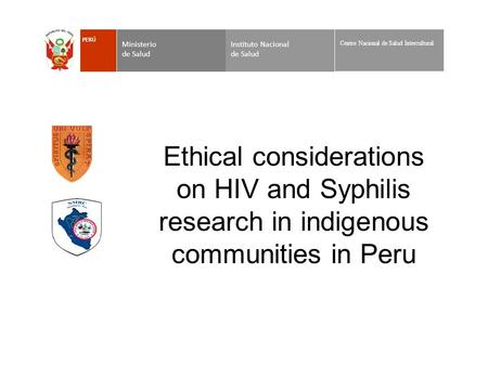 Ethical considerations on HIV and Syphilis research in indigenous communities in Peru Instituto Nacional de Salud Ministerio de Salud PERÚ Centro Nacional.