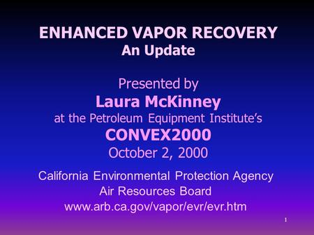 1 ENHANCED VAPOR RECOVERY An Update Presented by Laura McKinney at the Petroleum Equipment Institute's CONVEX2000 October 2, 2000 California Environmental.