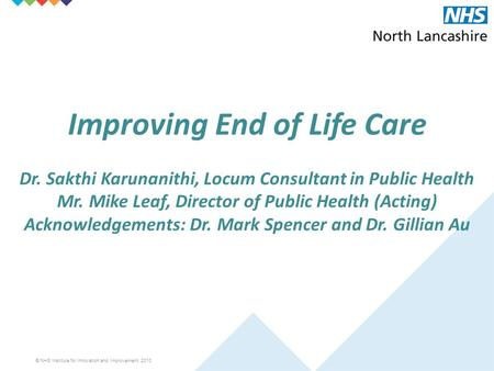 © NHS Institute for Innovation and Improvement, 2010 Improving End of Life Care Dr. Sakthi Karunanithi, Locum Consultant in Public Health Mr. Mike Leaf,