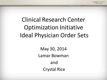 Clinical Research Center Optimization Initiative Ideal Physician Order Sets May 30, 2014 Lamar Bowman and Crystal Rice.