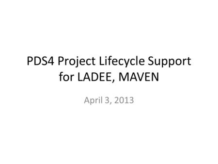 PDS4 Project Lifecycle Support for LADEE, MAVEN April 3, 2013.
