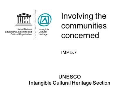 UNESCO Intangible Cultural Heritage Section Involving the communities concerned IMP 5.7.