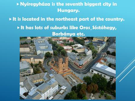  Nyíregyháza is the seventh biggest city in Hungary.  It is located in the northeast part of the country.  It has lots of suburbs like Oros, Sóstóhegy,