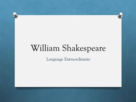 William Shakespeare Language Extraordinaire. Life and Death O Born around April 23, 1564 O Died around April 23, 1616 O Lived at Stratford-upon-Avon O.