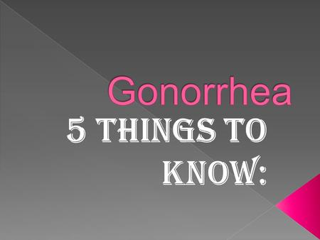  Gonorrhea is spread through contact with the penis, vagina, mouth, or anus. Ejaculation does not have to occur for gonorrhea to be transmitted or acquired.