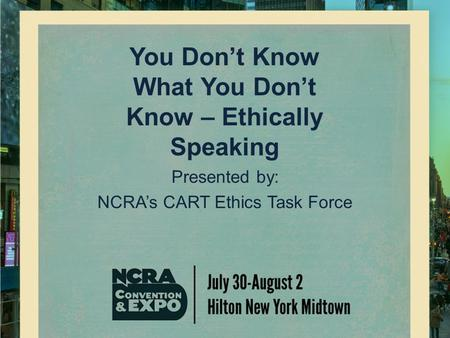 You Don't Know What You Don't Know – Ethically Speaking Presented by: NCRA's CART Ethics Task Force.