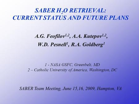 SABER H 2 O RETRIEVAL: CURRENT STATUS AND FUTURE PLANS A.G. Feofilov 1,2, A.A. Kutepov 1,2, W.D. Pesnell 1, R.A. Goldberg 1 SABER Team Meeting, June 15,16,