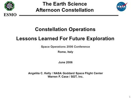 ESMO 1 Constellation Operations Lessons Learned For Future Exploration Angelita C. Kelly / NASA Goddard Space Flight Center Warren F. Case / SGT, Inc.