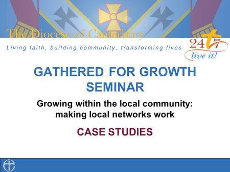 GATHERED FOR GROWTH SEMINAR Growing within the local community: making local networks work CASE STUDIES.