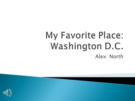 Alex North  Location  Information  Importance/Sports Teams  D.C. Tourism Stats/Pie Chart  Important D.C. Tourist Attractions  Personal Vacations.