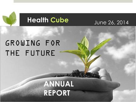 Health Cube June 26, 2014 GROWING FOR THE FUTURE ANNUAL REPORT.