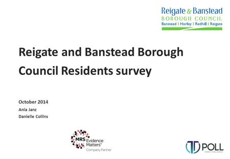 Reigate and Banstead Borough Council Residents survey October 2014 Ania Janz Danielle Collins.