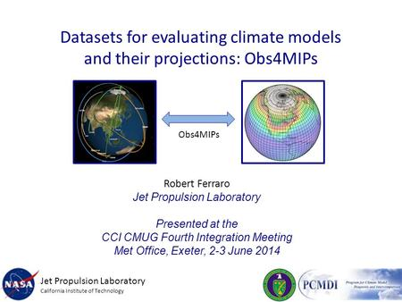 Datasets for evaluating climate models and their projections: Obs4MIPs Robert Ferraro Jet Propulsion Laboratory Presented at the CCI CMUG Fourth Integration.