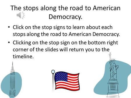 The stops along the road to American Democracy. Click on the stop signs to learn about each stops along the road to American Democracy. Clicking on the.