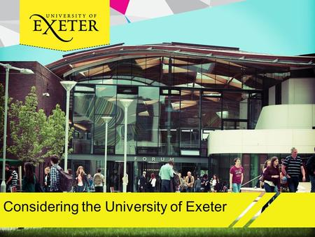Considering the University of Exeter. Aims and objectives Obtain an overview of the University of Exeter Consider why Exeter should be one of your choices.