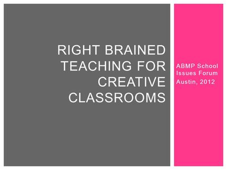 ABMP School Issues Forum Austin, 2012 RIGHT BRAINED TEACHING FOR CREATIVE CLASSROOMS.