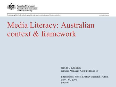 Media Literacy: Australian context & framework Nerida O'Loughlin General Manager, Outputs Division International Media Literacy Research Forum May 15 th,