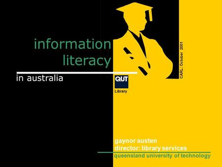 Information literacy CARL: October 2001 in australia Library gaynor austen director: library services queensland university of technology.