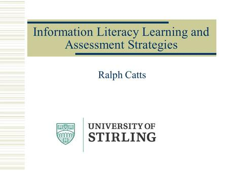 Information Literacy Learning and Assessment Strategies Ralph Catts.