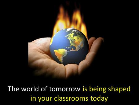 The world of tomorrow is being shaped in your classrooms today.
