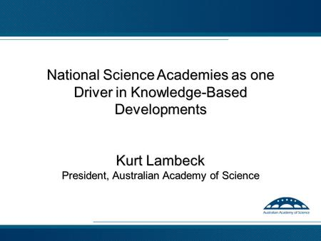 National Science Academies as one Driver in Knowledge-Based Developments Kurt Lambeck President, Australian Academy of Science.