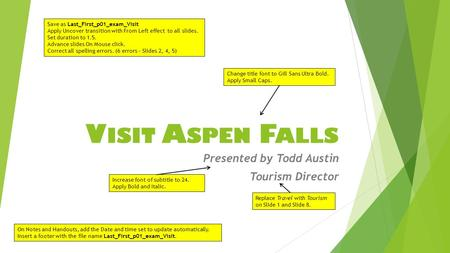 V ISIT A SPEN F ALLS Presented by Todd Austin Tourism Director Save as Last_First_p01_exam_Visit Apply Uncover transition with From Left effect to all.