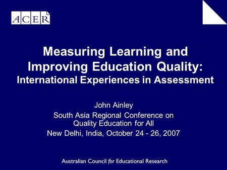 Measuring Learning and Improving Education Quality: International Experiences in Assessment John Ainley South Asia Regional Conference on Quality Education.