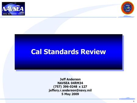 1 Cal Standards Review Jeff Anderson NAVSEA 04RM34 (757) 396-0248 x 127 5 May 2009.