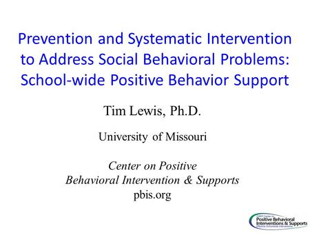 Prevention and Systematic Intervention to Address Social Behavioral Problems: School-wide Positive Behavior Support Tim Lewis, Ph.D. University of Missouri.