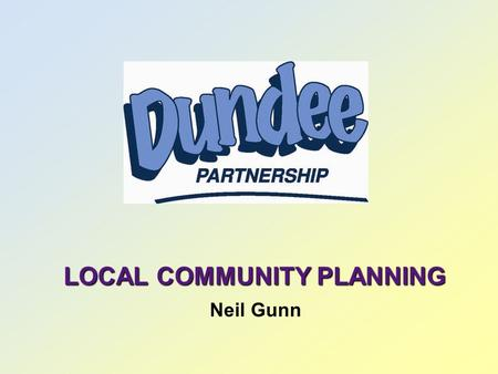 LOCAL COMMUNITY PLANNING Neil Gunn. NATIONAL CONTEXT  Local Government in Scotland Act 2003  Legislative Framework  Local Authorities Statutory Responsibilities.
