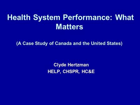 Health System Performance: What Matters (A Case Study of Canada and the United States) Clyde Hertzman HELP, CHSPR, HC&E.