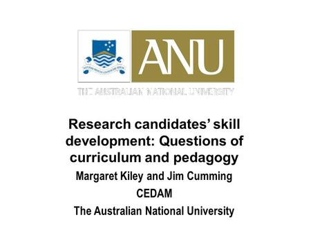 Research candidates' skill development: Questions of curriculum and pedagogy Margaret Kiley and Jim Cumming CEDAM The Australian National University.