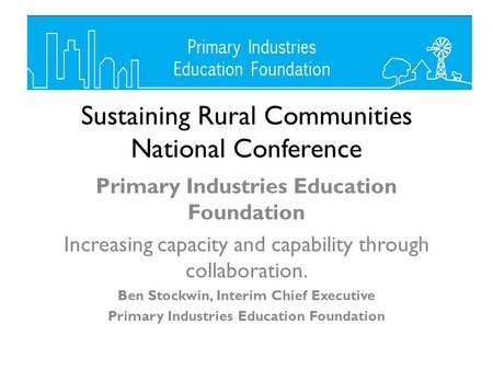Sustaining Rural Communities National Conference Primary Industries Education Foundation Increasing capacity and capability through collaboration. Ben.