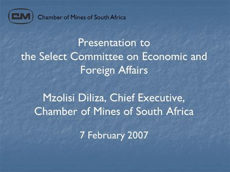 Presentation to the Select Committee on Economic and Foreign Affairs Mzolisi Diliza, Chief Executive, Chamber of Mines of South Africa 7 February 2007.