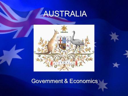 AUSTRALIA Government & Economics. Government Parliament vs. President Parliamentary –Legislature controls the power – Parliament –Prime Minister Head.
