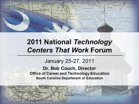 January 25-27, 2011 Dr. Bob Couch, Director Office of Career and Technology Education South Carolina Department of Education 2011 National Technology Centers.