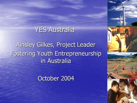 Ainsley Gilkes, Project Leader Fostering Youth Entrepreneurship in Australia October 2004 YES Australia.