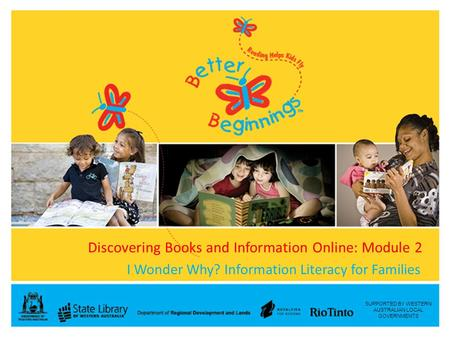 SUPPORTED BY WESTERN AUSTRALIAN LOCAL GOVERNMENTS Discovering Books and Information Online: Module 2 I Wonder Why? Information Literacy for Families.