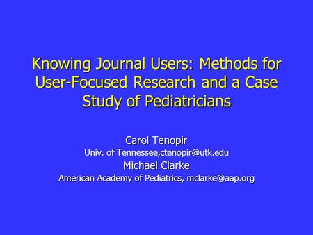 Knowing Journal Users: Methods for User-Focused Research and a Case Study of Pediatricians Carol Tenopir Univ. of Michael Clarke.