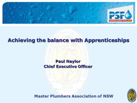 Master Plumbers Association of NSW Achieving the balance with Apprenticeships Paul Naylor Chief Executive Officer.