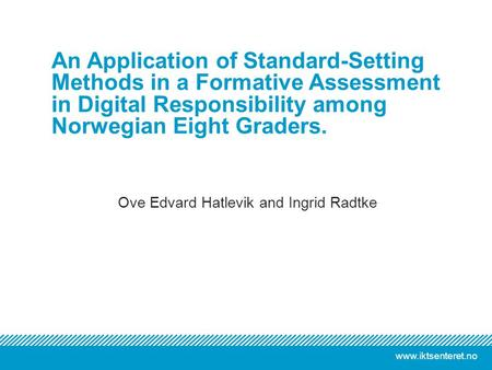 Www.iktsenteret.no Ove Edvard Hatlevik and Ingrid Radtke An Application of Standard-Setting Methods in a Formative Assessment in Digital Responsibility.
