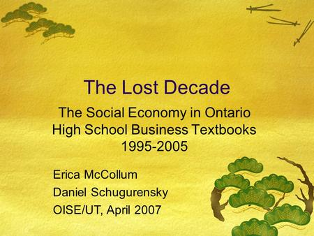 The Lost Decade The Social Economy in Ontario High School Business Textbooks 1995-2005 Erica McCollum Daniel Schugurensky OISE/UT, April 2007.