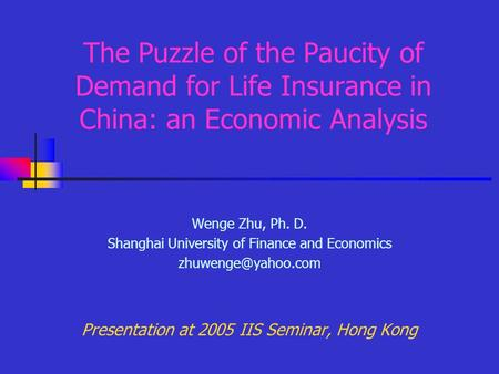 The Puzzle of the Paucity of Demand for Life Insurance in China: an Economic Analysis Wenge Zhu, Ph. D. Shanghai University of Finance and Economics