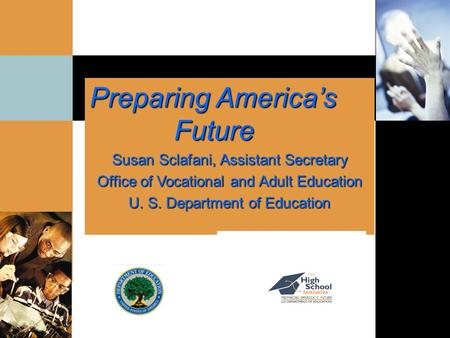 Preparing America's Future Future Susan Sclafani, Assistant Secretary Office of Vocational and Adult Education U. S. Department of Education.