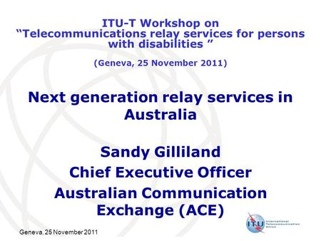 Geneva, 25 November 2011 Next generation relay services in Australia Sandy Gilliland Chief Executive Officer Australian Communication Exchange (ACE) ITU-T.