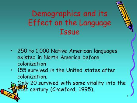 1 Demographics and its Effect on the Language Issue 250 to 1,000 Native American languages existed in North America before colonization 155 survived in.