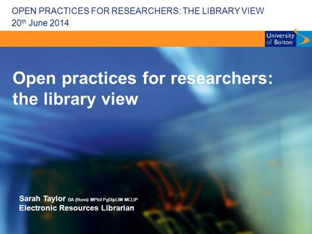 OPEN PRACTICES FOR RESEARCHERS: THE LIBRARY VIEW Open practices for researchers: the library view Sarah Taylor BA (Hons) MPhil PgDipLIM MCLIP Electronic.